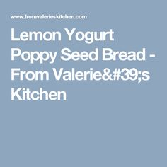 Lemon Yogurt Poppy Seed Bread - From Valerie's Kitchen