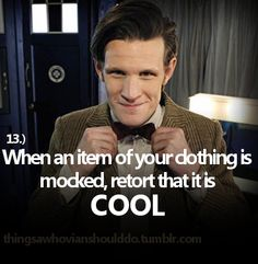 Things a Whovian should do: When an item of your clothing is mocked, retort that it (the item) is COOL.