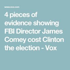 4 pieces of evidence showing FBI Director James Comey cost Clinton the election - Vox