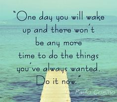 """""""One day you will wake up and there won't be any more time to do the things you've always wanted. Do it now."""" - Paulo Coelho"""