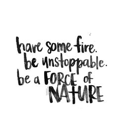 #heykailacreates | have some fire. be unstoppable. be a force of nature.