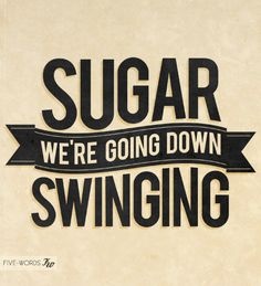 Sugar We're Going Down. Sugar we're going down swinging. - Fall Out Boy