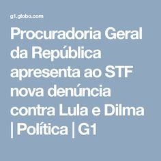 Procuradoria Geral da República apresenta ao STF nova denúncia contra Lula e Dilma   Política   G1