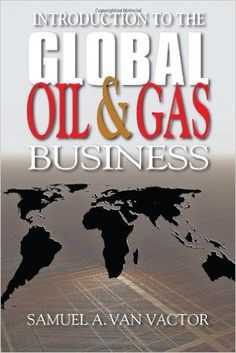 Introduction to the Global Oil and Gas Business: Amazon.co.uk: Samuel Van Vactor: 9781593702144: Books