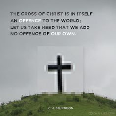 The cross of Christ is in itself an OFFENSE to the world; let us take heed that we add no offense of OUR OWN.