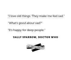 Sad is happy for deep people. This is one of the truest quotes to come from Doctor Who. I love sad things...and old things.