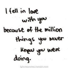 Love Quotes - I fell in love with you because of the million things you never knew you were doing.