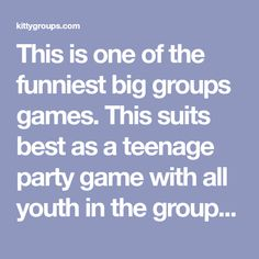 This is one of the funniest big groups games. This suits best as a teenage party game with all youth in the group. You can also arrange this funny party game in a teenage birtheday party.