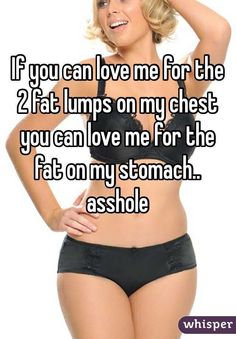If you can love me for the 2 fat lumps on my chest you can love me for the fat on my stomach.. asshole