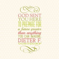 """Your Heavenly Father has high aspirations for you, but your divine origin alone does not guarantee you a divine inheritance. God sent you here to prepare for a future greater than anything you can imagine."" -Dieter F. Uchtdorf #womensmeeting #ldsconf #sharegoodness"
