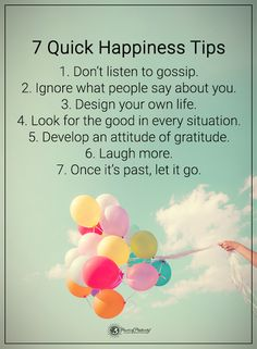 7 Quick Happiness Tips 1. Don't listen to gossip. 2. Ignore what people say about you. 3. Design your own life. 4. Look for the good in every situation. 5. Develop an attitude of gratitude. 6. Laugh more. 7. Once it's past, let it go. #powerof we both need to listen to this sis:)