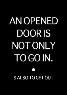 AN OPENED DOOR IS NOT ONLY TO GO IN. is also to get out