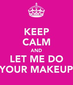 KEEP CALM AND LET ME DO YOUR MAKEUP