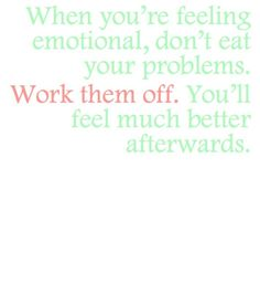 Don't EAT your problems...Work them off!  If ever there has been truth written This Is It!!!!!!!!!