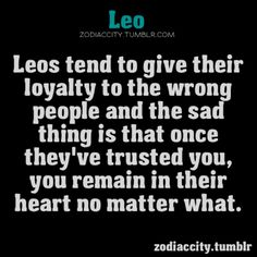 Nailed it. Perfectly  .....100 % true. Suffering  is part of leo because of ....loyalty n honesty.
