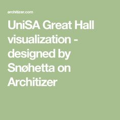 UniSA Great Hall visualization - designed by Snøhetta on Architizer