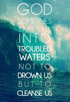 God sometimes takes us into troubled waters not to drown us but to cleanse us.