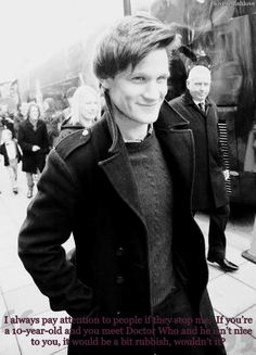 I always pay attention to people if they stop me. If you're a  10-year-old and you meet Doctor Who and he isn't nice to you, it would  be a bit rubbish, wouldn't it? - Matt Smith This is awesome.