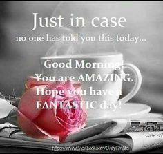 Good morning you are amazing...