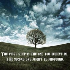 """""""The first step is the one you believe in.  The second one might be profound."""""""