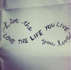 Love the life you live/live the life you love