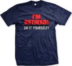 I'm Retired! Do It Yourself! Mens T-shirt, Funny Novelty Retirement Design Men's Tee Shirt, X-Large, Navy Emo,http://www.amazon.com/dp/B007VF8W52/ref=cm_sw_r_pi_dp_JTtwtb06CREGQPC4
