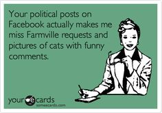 Your political posts on Facebook actually makes me miss Farmville requests and pictures of cats with funny comments.