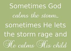 Sometimes God calms ths storm... sometimes He lets the storm rage and He calms the child