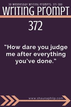 """Writing prompt: """"How dare you judge me after everything you've done."""" 10 weekly writing prompts 371-380: Visit my website, an excellent resource of writing prompts, writing tips, story ideas, story inspiration, writing inspiration, and plot twist! #writingprompts #writing #prompts #fictionwritingprompts #fiction #prompt #storyideas #writinginspiration #plottwist #storyinspiration #storywritingprompt"""