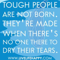 """Tough people are not born. They're made when there's no one there to dry their tears."""