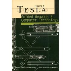 Nikola Tesla: Guided Weapons and Computer Technology (Tesla Presents Series, Pt. 3) : This work, the third installment of the Tesla Presents series, is based upon legal records associated with the Nikola Tesla vs. Reginald A. Fessenden Patent Interference on the Fundamental AND-Gate logic circuit. While the U.S. Patent Office record is sufficiently important on the basis of its title alone, Tesla winning the claim to this invention, surprisingly the deposition contains heretofore…