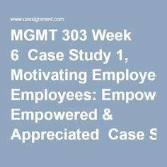 MGMT 303 Week 6  Case Study 1, Motivating Employees: Empowered & Appreciated  Case Study 2, Employee Motivation
