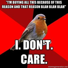 "Retail Robin - ""I'm buying all this because of this reason and that reason blah blah blah"" I. Don't. Care."