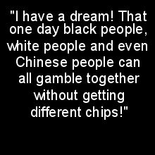"""""""I have a dream! That one day black people, white people and even Chinese people can all gamble together without getting different chips!"""""""