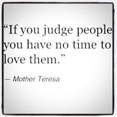 """""""If you judge people you have no time to love them."""" - Mother Teresa"""