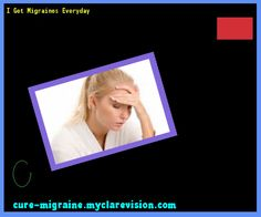 I Get Migraines Everyday 171926 - Cure Migraine