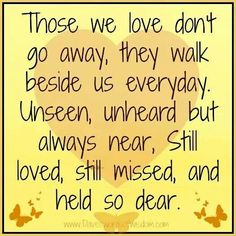 Those We Love Donu0027t Go Away, They Walk Beside Us Everyday. Unseen, Unheard  But Always Near, Still Loved, Still Missed And Held So Dear. U2014 In Memory Of  Those ...