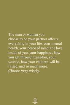 The man or woman you choose to be your partner affects everything in your life: your mental health, True Quotes, Great Quotes, Quotes To Live By, Motivational Quotes, Inspirational Quotes, Peace Of Mind Quotes, Man Quotes, Quotes Women, Friend Quotes