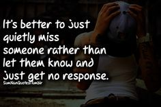 Its better to just quietly miss someone rather than to let them know and get no response. (via sumnanquotes) Nan Quotes, Great Quotes, Quotes To Live By, Love Quotes, Inspirational Quotes, Awesome Quotes, Favim, How I Feel, Have Time