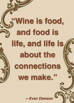 Wine is food, and food is life, and life is about the connections we make. ~ Evan Dawson