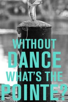 Without Dance What's the Pointe? #DanceQuotes