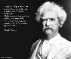 """""""Trzymaj się z dala od ludzi, którzy próbują pomniejszać Twoje ambicje. Mali ludzie zawsze tak robią, a naprawdę wielcy sprawiają, że czujesz, że i Ty możesz być wielki."""" Mark Twain"""