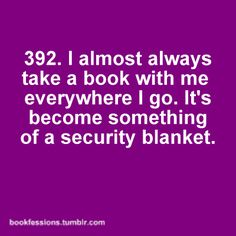 The very few times I haven't taken a book with me, is when I needed it the most.