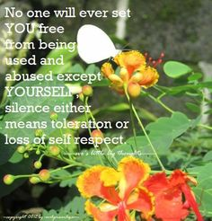No one will ever set you free from being used and abused, except YOURSELF. Silence either means toleration or loss of self respect. (-eve's little big thought-)