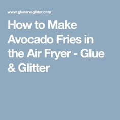 How to Make Avocado Fries in the Air Fryer - Glue & Glitter
