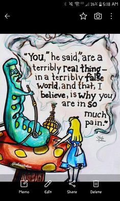 You are a terribly real thing in a terribly fake world, and that, I believe, is why you are in so much pain. Alice in wonderland. Movie Quotes, Book Quotes, Words Quotes, Sayings, Alice Quotes, Literary Quotes, Girl Quotes, Alice In Wonderland Drawings, Alice And Wonderland Quotes