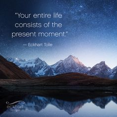 """Your entire life consists of the present moment."" Eckhart Tolle Visit the page below to receive free Present Moment Reminders in your email. http://bit.ly/EckhartPMR"