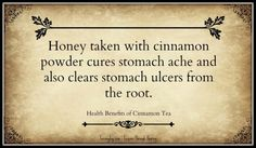 Honey taken with cinnamon powder cures stomach ache and also clears stomach ulcers from the root.