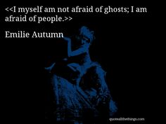 Emilie Autumn - quote-I myself am not afraid of ghosts; I am afraid of people.Source: quoteallthethings.com #EmilieAutumn #quote #quotation #aphorism #quoteallthethings