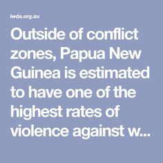 women on earth. The Australian Federal Police have described Gender based violence (GBV) as a pandemic, with close to 70% of women having experienced violence from their partners or husbands. And the rates for PNG Highlands are considered to be higher than the national average.